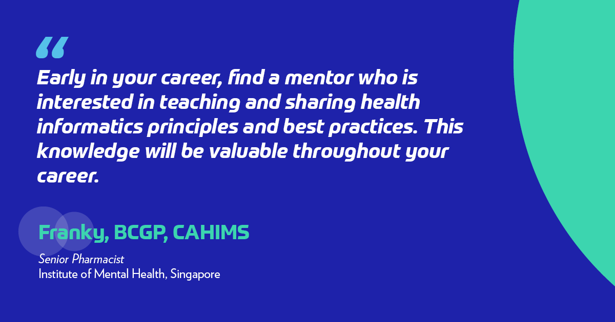 Early in your career, find a mentor who is interested in teaching and sharing health informatics principles and best practices. This knowledge will be valuable throughout your career.